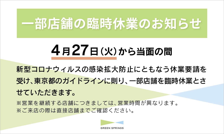 新型コロナウィルスの感染拡大防止にともなう休業要請を受け、GREEN SPRINGSにおいては4月27日(火)から当面の間、東京都のガイドラインに則り、一部店舗を除き臨時休業といたします。